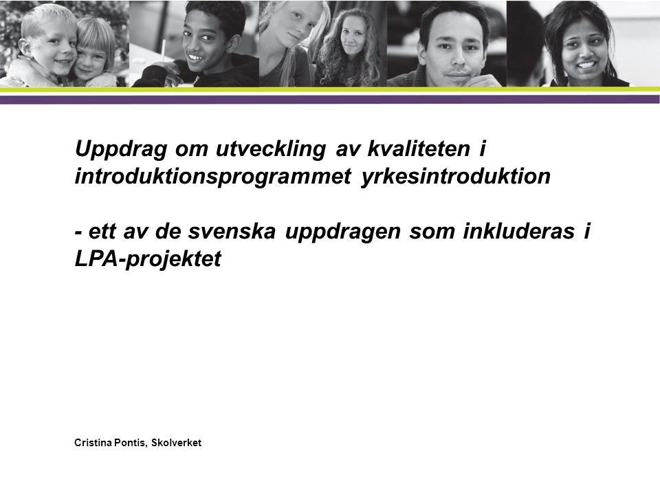 Uppdrag om utveckling av kvaliteten i introduktionsprogrammet yrkesintroduktion - ett av de svenska uppdragen som inkluderas i LPA-projektet Cristina Pontis, Skolverket