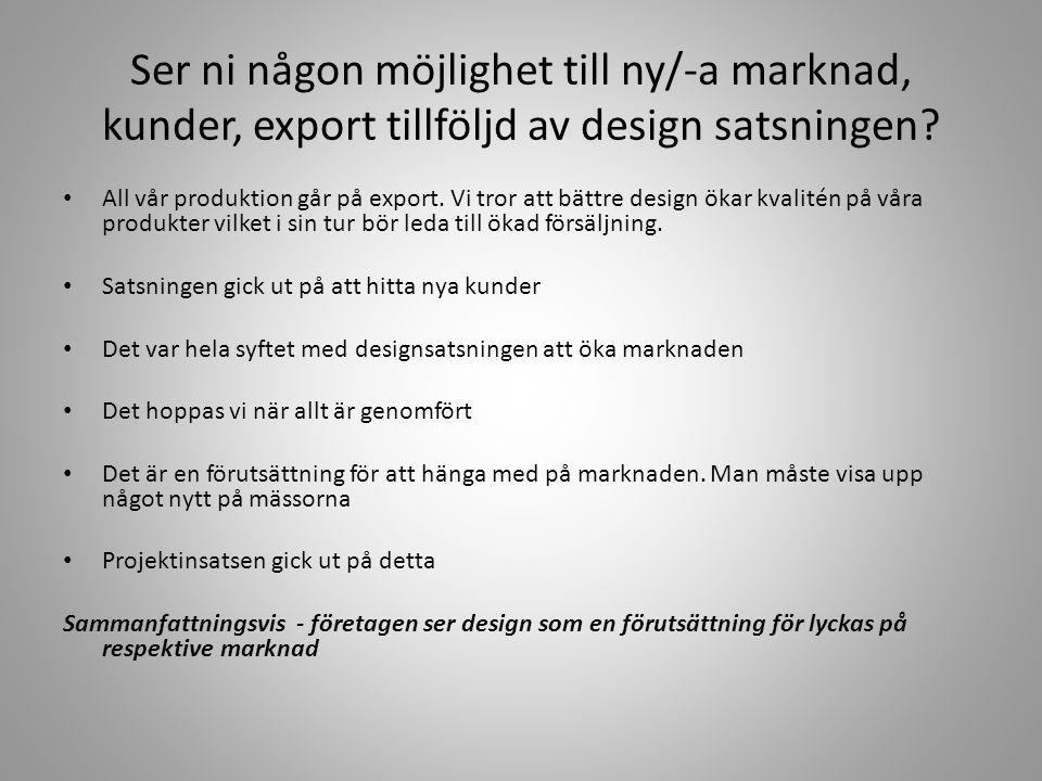 Ser ni någon möjlighet till ny/-a marknad, kunder, export tillföljd av design satsningen