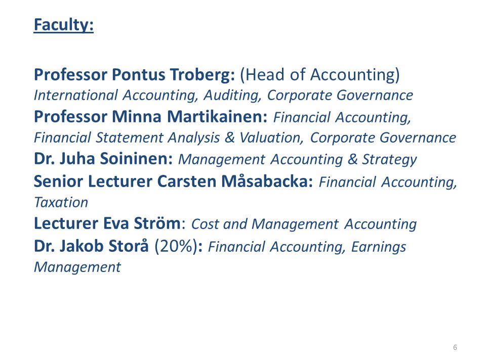 Faculty: Professor Pontus Troberg: (Head of Accounting) International Accounting, Auditing, Corporate Governance Professor Minna Martikainen: Financial Accounting, Financial Statement Analysis & Valuation, Corporate Governance Dr.