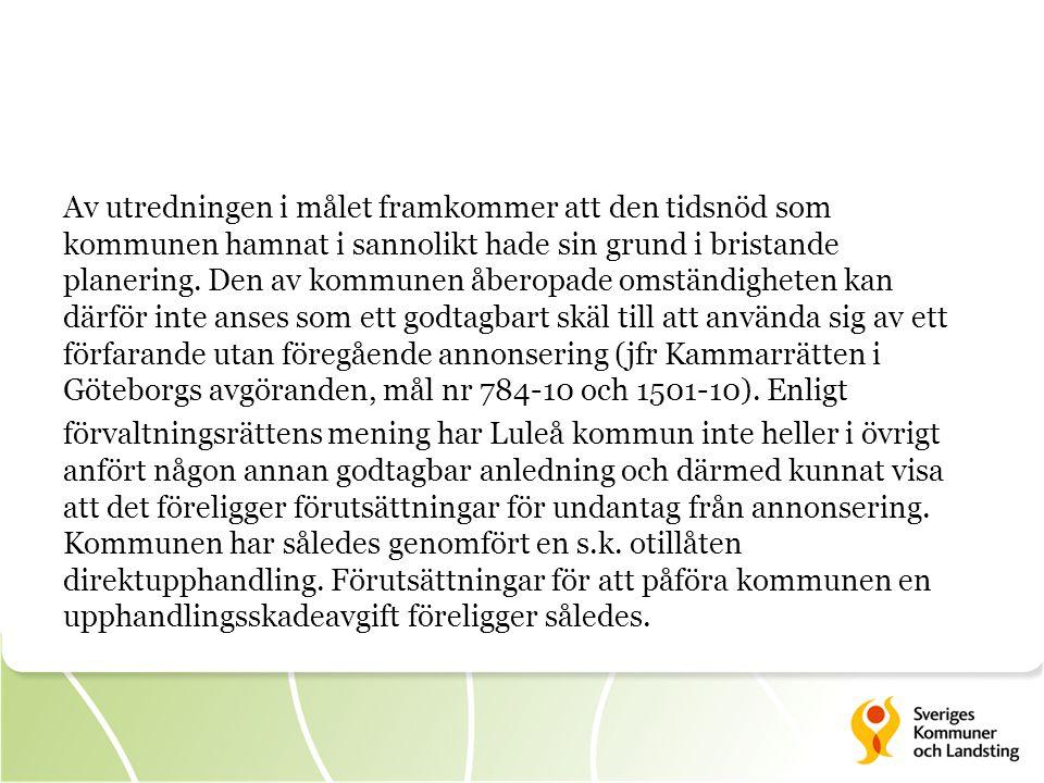 Av utredningen i målet framkommer att den tidsnöd som kommunen hamnat i sannolikt hade sin grund i bristande planering. Den av kommunen åberopade omständigheten kan därför inte anses som ett godtagbart skäl till att använda sig av ett förfarande utan föregående annonsering (jfr Kammarrätten i Göteborgs avgöranden, mål nr 784-10 och 1501-10). Enligt
