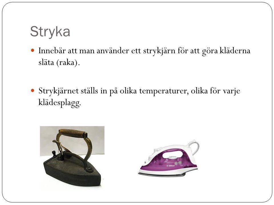 Stryka Innebär att man använder ett strykjärn för att göra kläderna släta (raka).