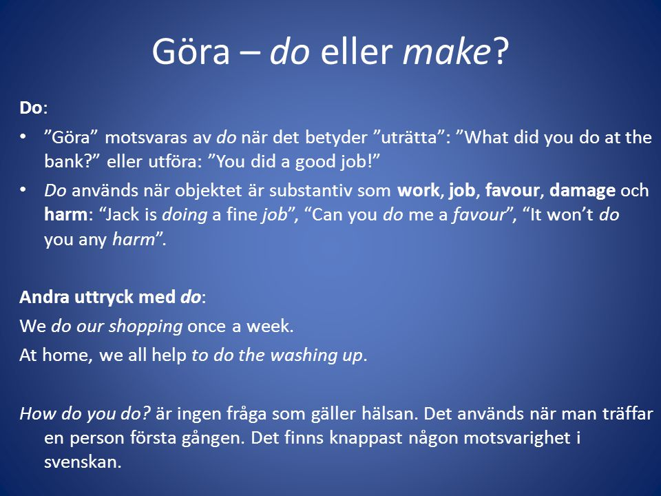 Göra – do eller make Do: Göra motsvaras av do när det betyder uträtta : What did you do at the bank eller utföra: You did a good job!