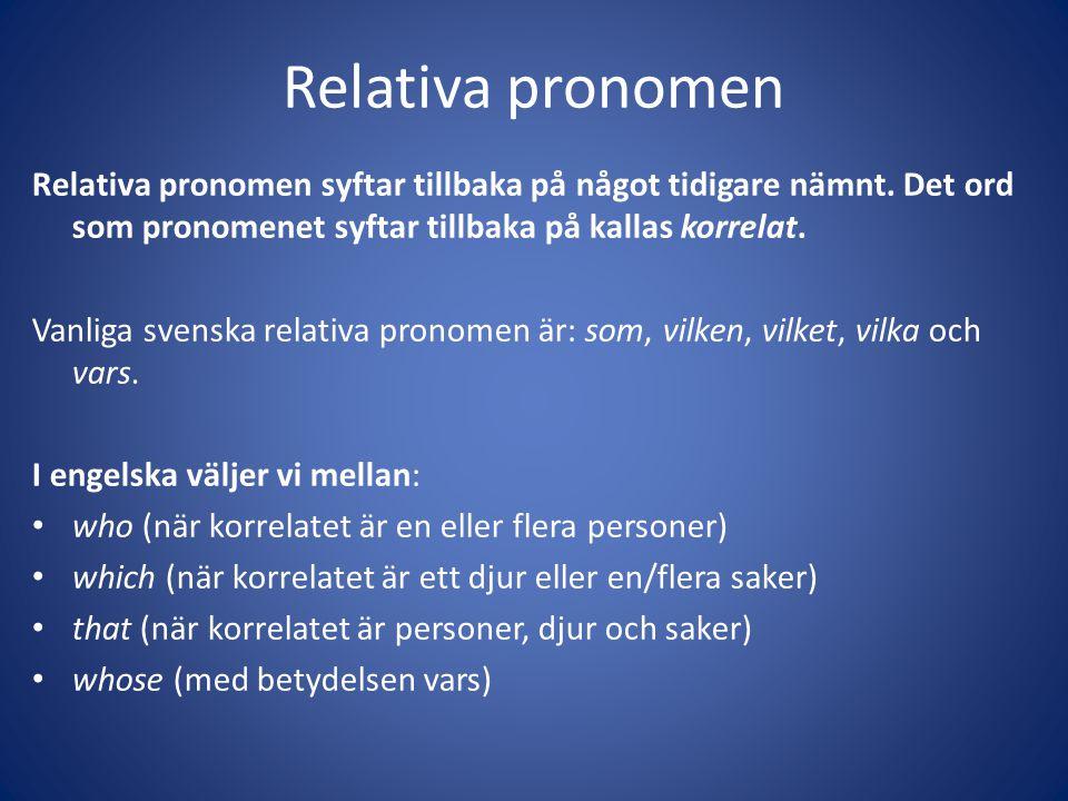 Relativa pronomen Relativa pronomen syftar tillbaka på något tidigare nämnt. Det ord som pronomenet syftar tillbaka på kallas korrelat.