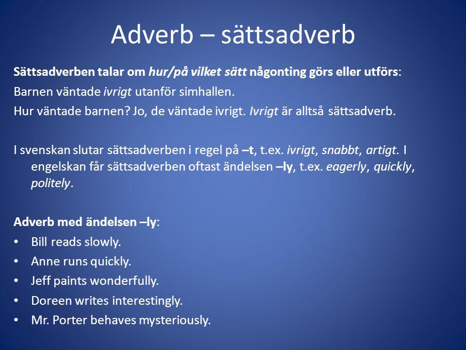 Adverb – sättsadverb Sättsadverben talar om hur/på vilket sätt någonting görs eller utförs: Barnen väntade ivrigt utanför simhallen.