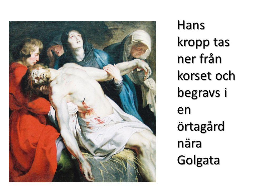 Hans kropp tas ner från korset och begravs i en örtagård nära Golgata