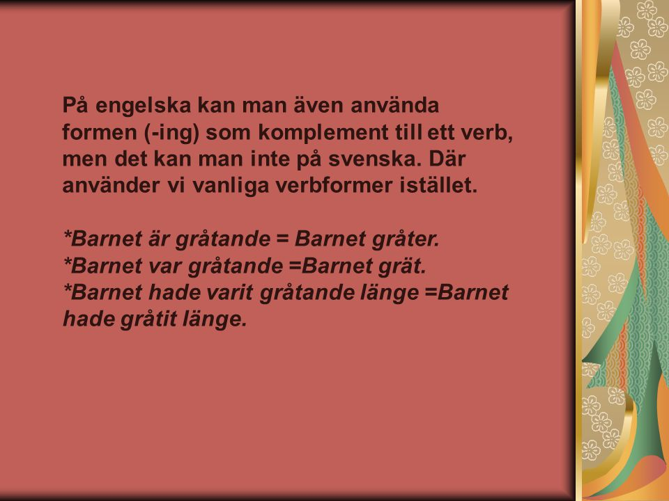 På engelska kan man även använda formen (-ing) som komplement till ett verb, men det kan man inte på svenska. Där använder vi vanliga verbformer istället.