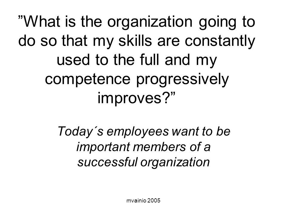 What is the organization going to do so that my skills are constantly used to the full and my competence progressively improves