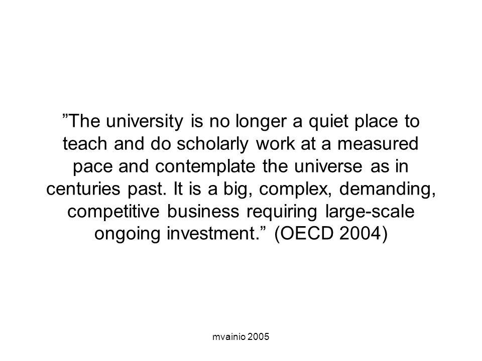 The university is no longer a quiet place to teach and do scholarly work at a measured pace and contemplate the universe as in centuries past. It is a big, complex, demanding, competitive business requiring large-scale ongoing investment. (OECD 2004)