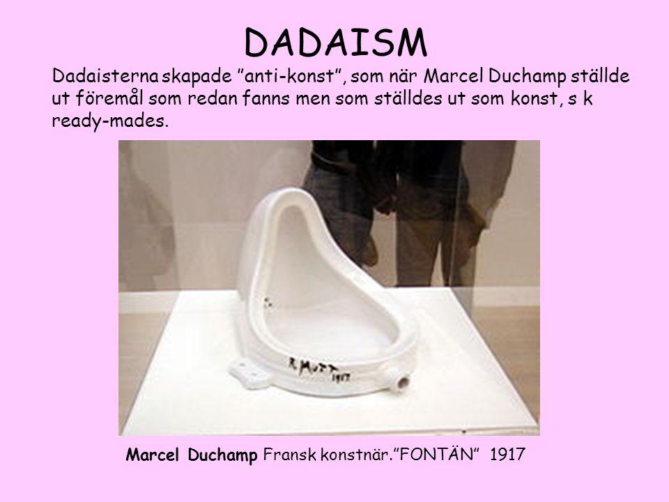 DADAISM Dadaisterna skapade anti-konst , som när Marcel Duchamp ställde ut föremål som redan fanns men som ställdes ut som konst, s k ready-mades.