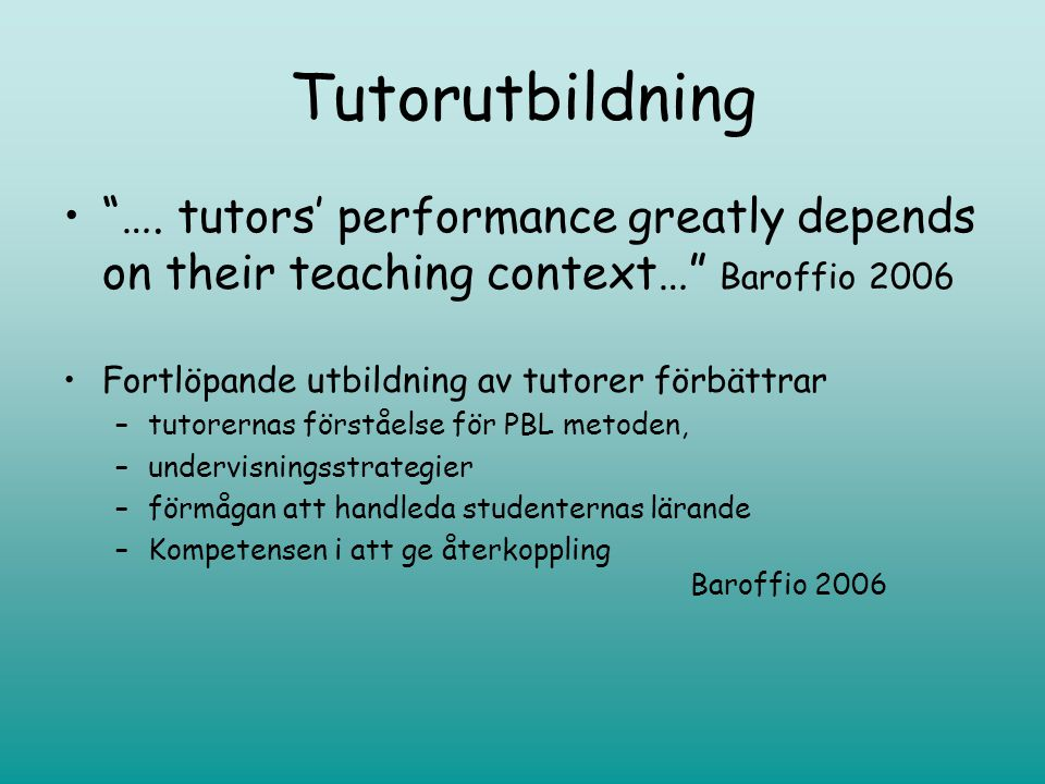 Tutorutbildning …. tutors' performance greatly depends on their teaching context… Baroffio 2006. Fortlöpande utbildning av tutorer förbättrar.