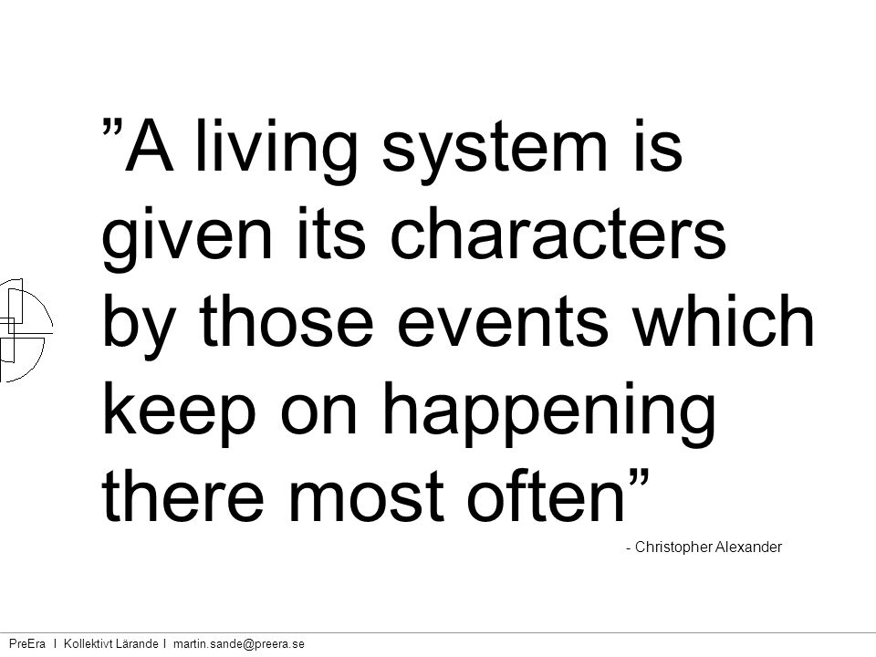 A living system is given its characters by those events which keep on happening there most often - Christopher Alexander