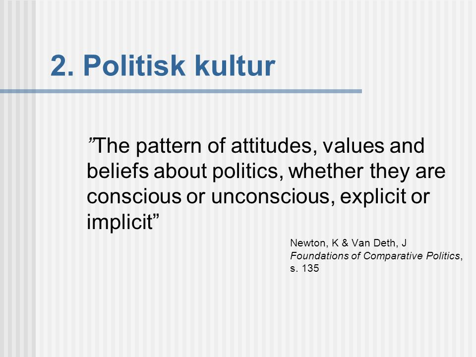 2. Politisk kultur The pattern of attitudes, values and beliefs about politics, whether they are conscious or unconscious, explicit or implicit