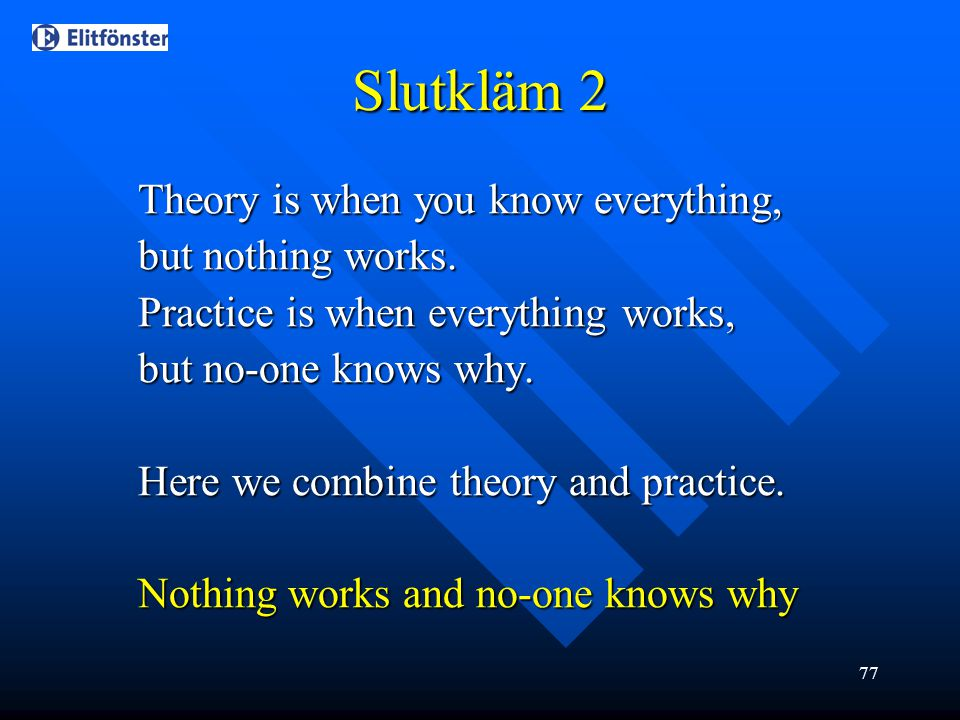 Slutkläm 2 Theory is when you know everything, but nothing works.
