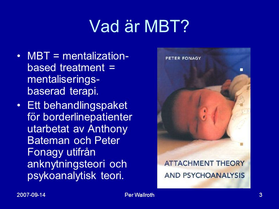 Vad är MBT MBT = mentalization-based treatment = mentaliserings-baserad terapi.