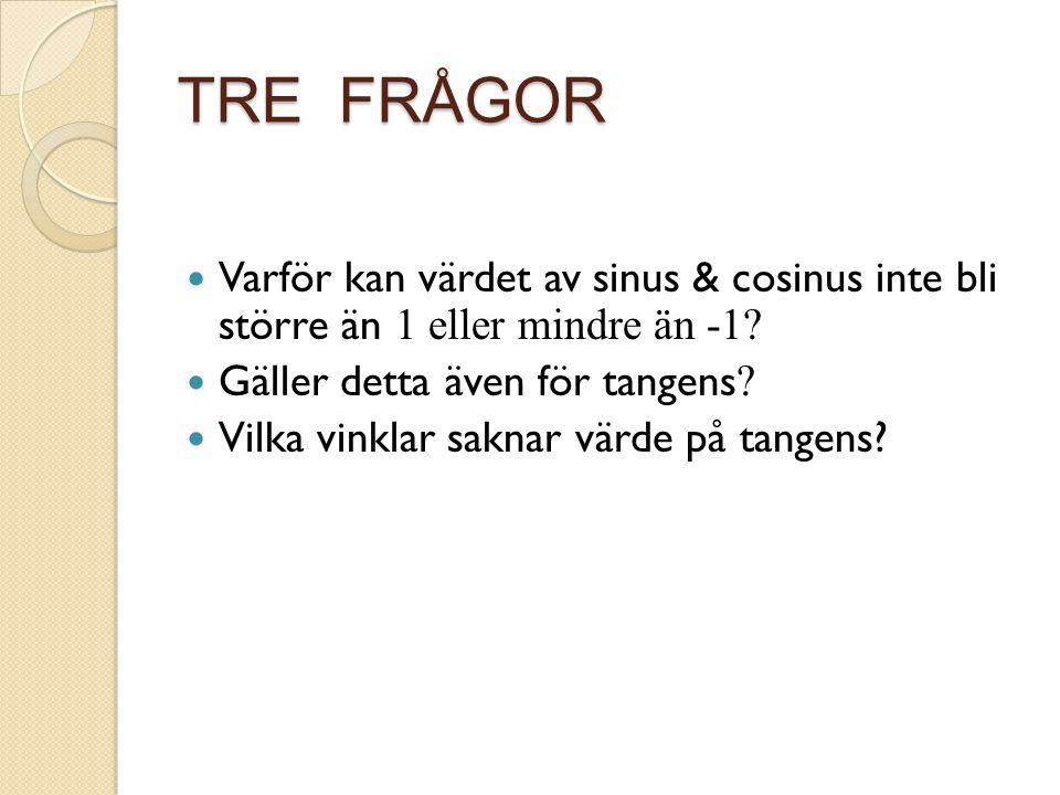 TRE FRÅGOR Varför kan värdet av sinus & cosinus inte bli större än 1 eller mindre än -1 Gäller detta även för tangens