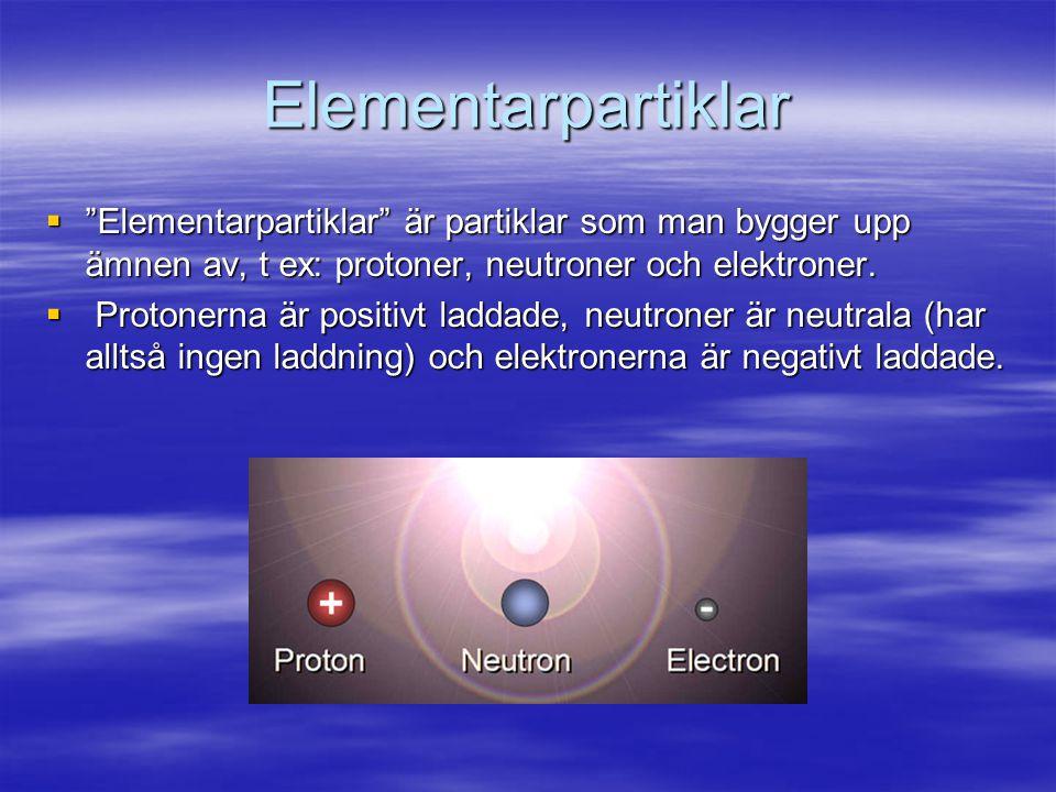 Elementarpartiklar Elementarpartiklar är partiklar som man bygger upp ämnen av, t ex: protoner, neutroner och elektroner.