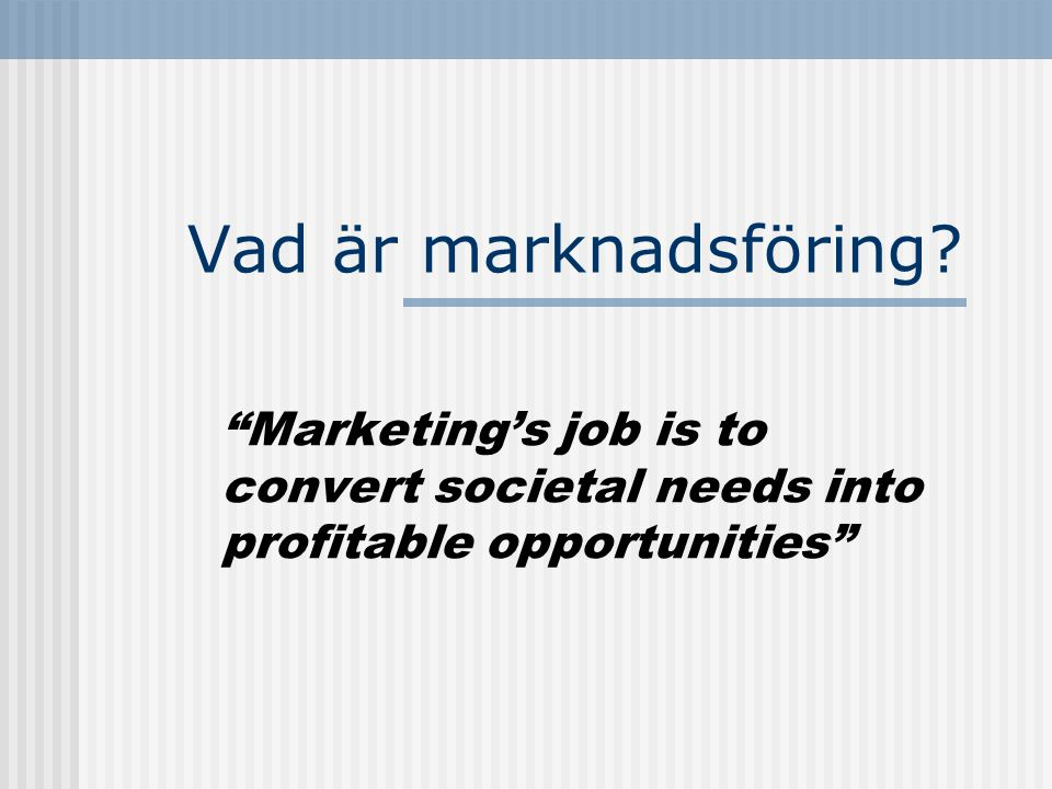 Vad är marknadsföring Marketing's job is to convert societal needs into profitable opportunities
