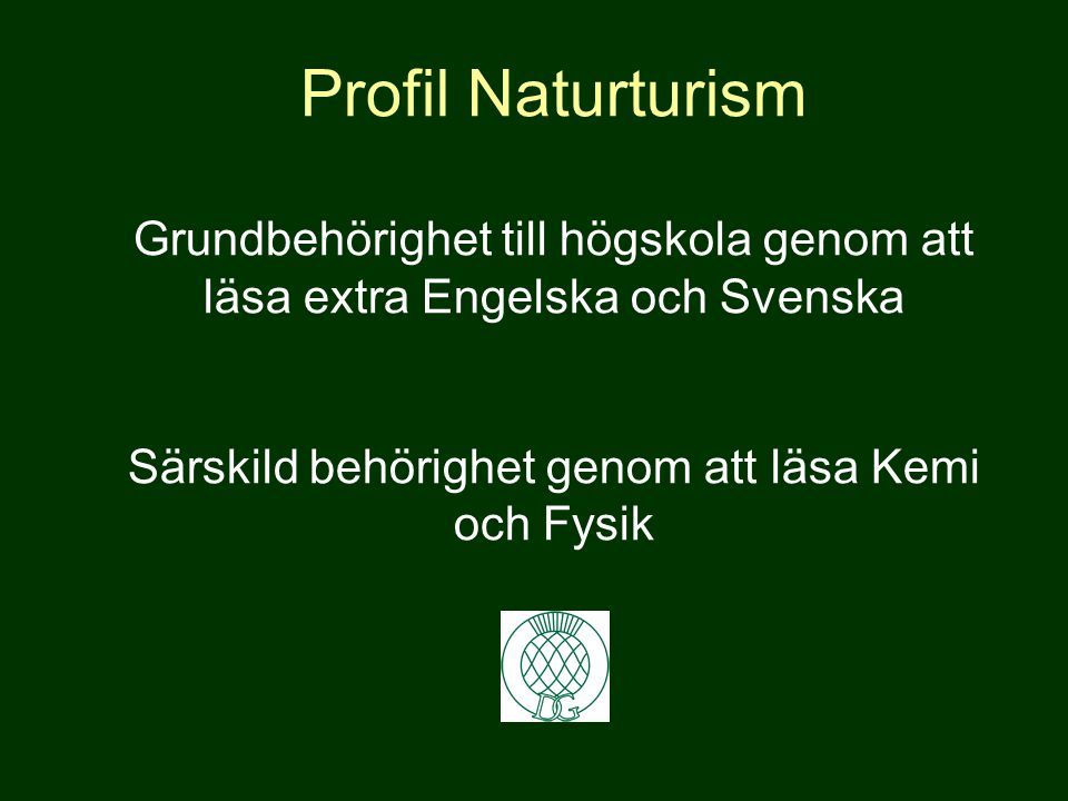 Profil Naturturism Grundbehörighet till högskola genom att läsa extra Engelska och Svenska Särskild behörighet genom att läsa Kemi och Fysik