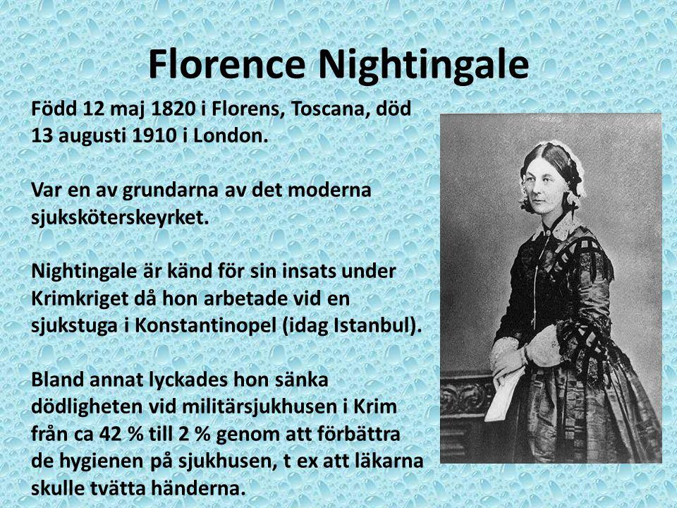 Florence Nightingale Född 12 maj 1820 i Florens, Toscana, död 13 augusti 1910 i London. Var en av grundarna av det moderna sjuksköterskeyrket.