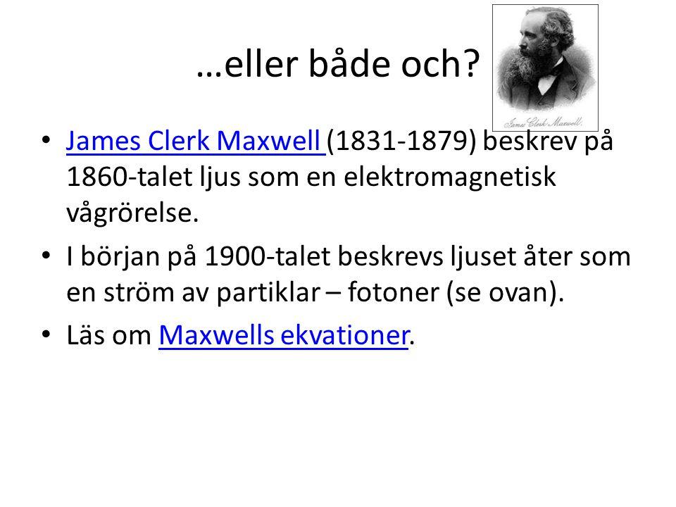 …eller både och James Clerk Maxwell (1831-1879) beskrev på 1860-talet ljus som en elektromagnetisk vågrörelse.
