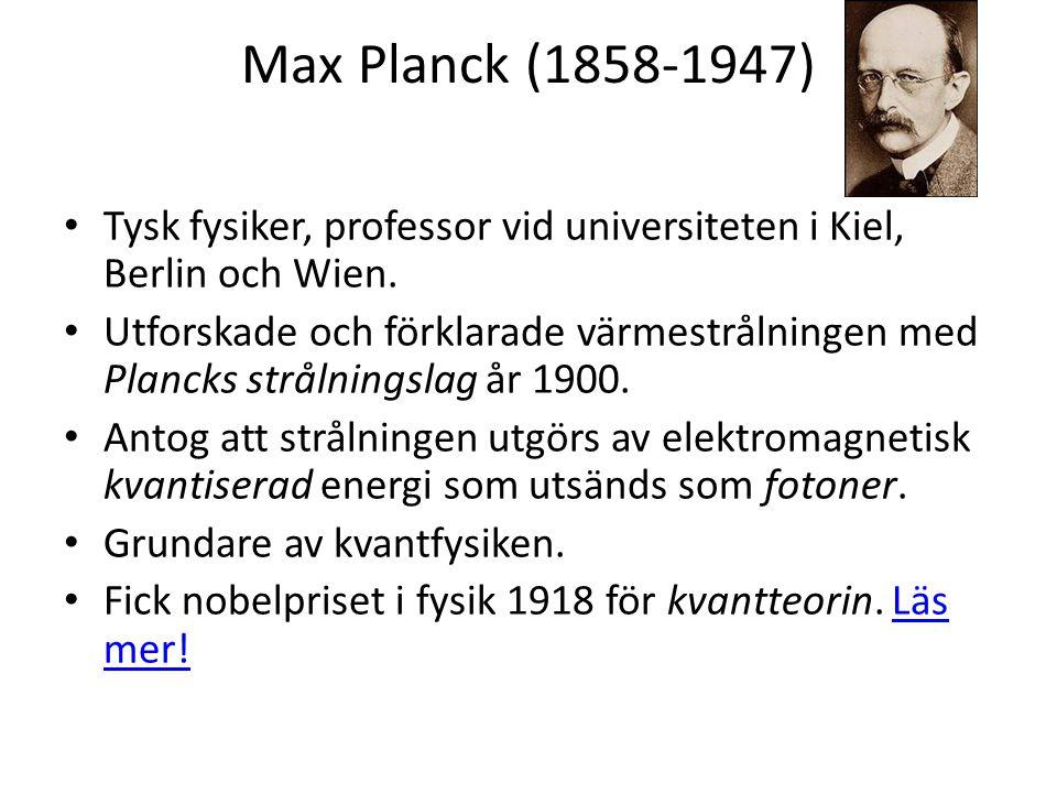 Max Planck (1858-1947) Tysk fysiker, professor vid universiteten i Kiel, Berlin och Wien.