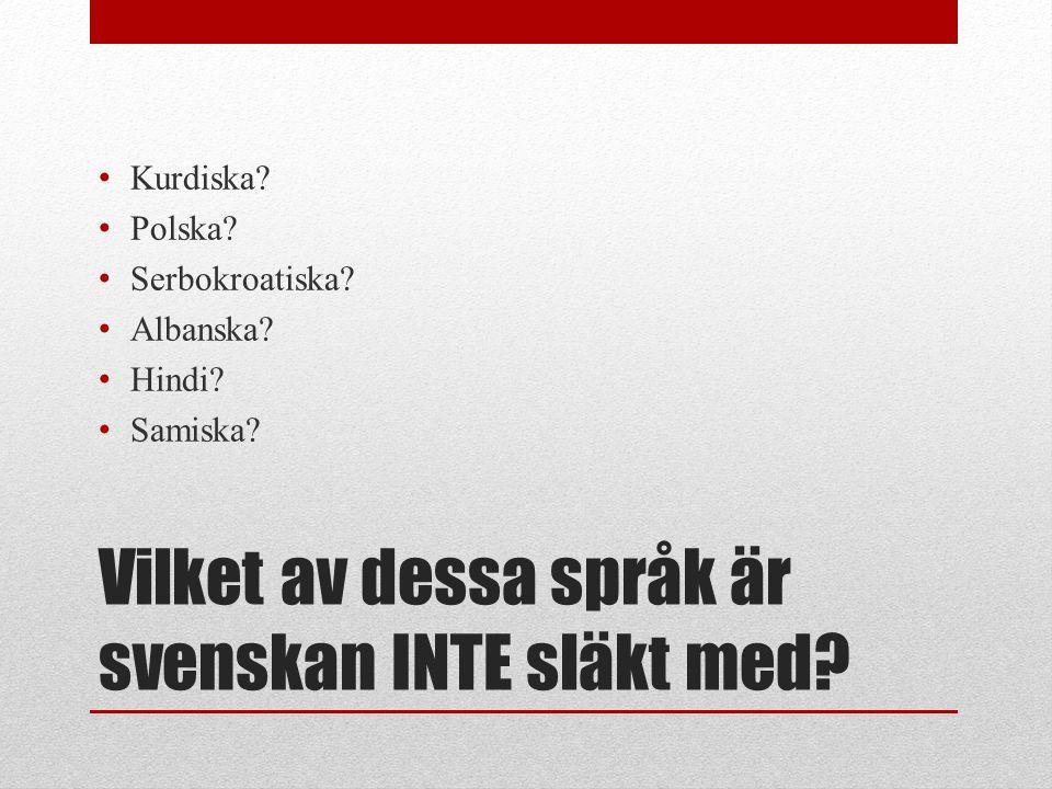 Vilket av dessa språk är svenskan INTE släkt med