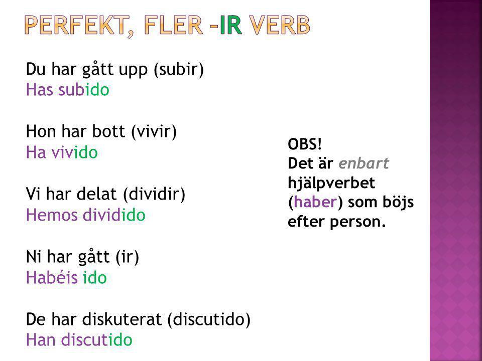 Perfekt, fler –ir verb Du har gått upp (subir) Has subido