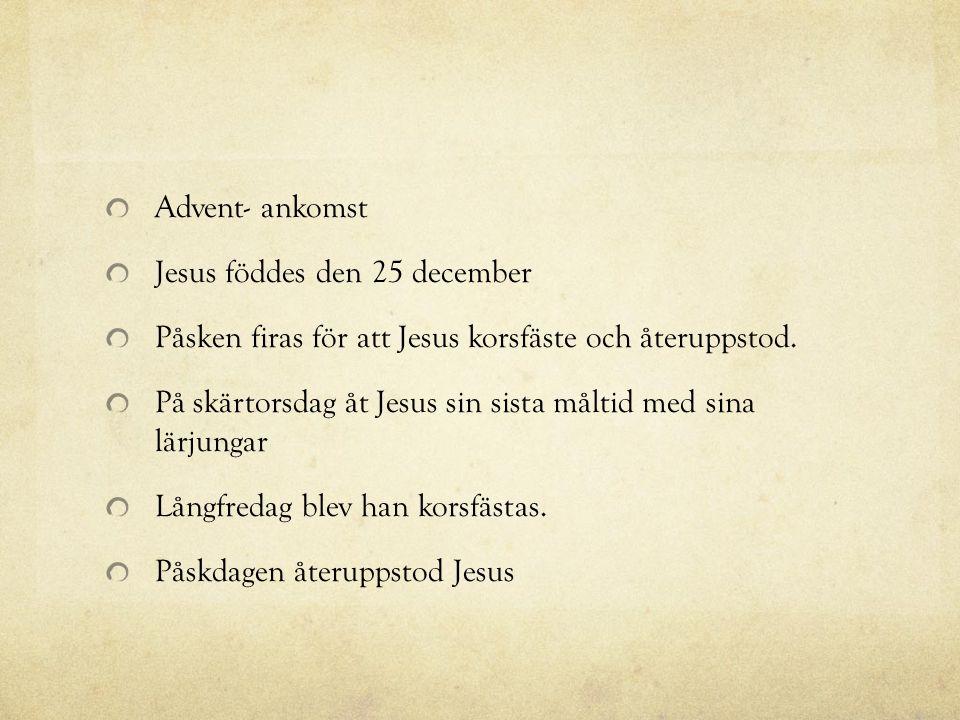 Advent- ankomst Jesus föddes den 25 december. Påsken firas för att Jesus korsfäste och återuppstod.