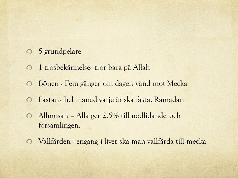 5 grundpelare 1 trosbekännelse- tror bara på Allah. Bönen - Fem gånger om dagen vänd mot Mecka. Fastan - hel månad varje år ska fasta. Ramadan.