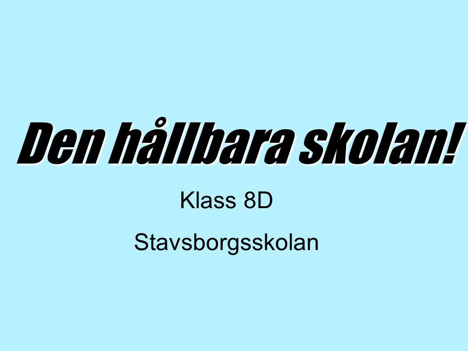 Den hållbara skolan! Klass 8D Stavsborgsskolan