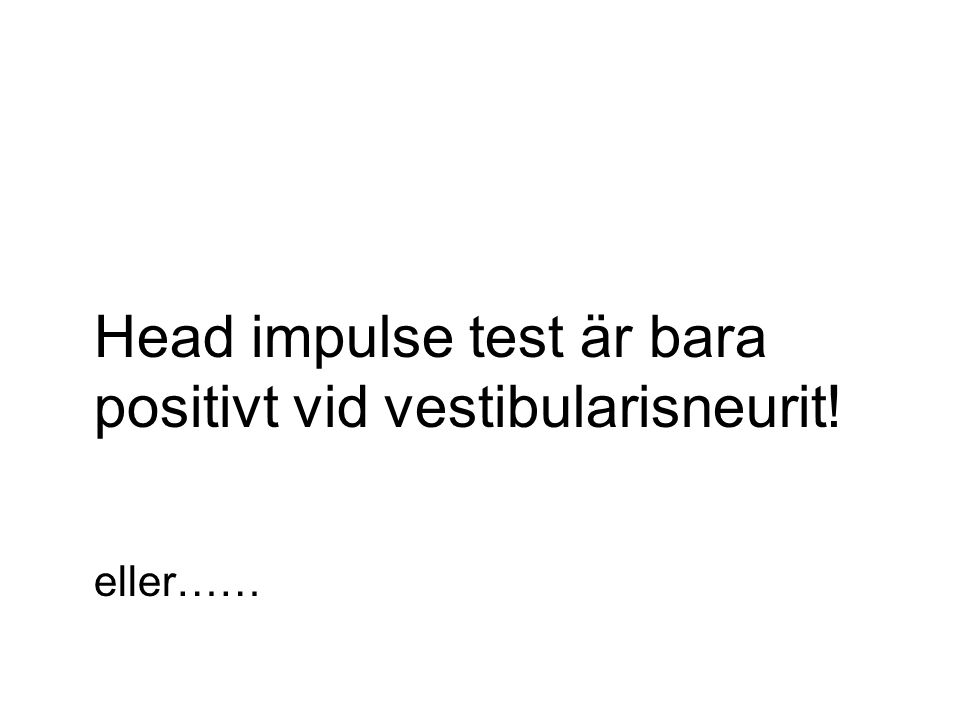 Head impulse test är bara positivt vid vestibularisneurit!
