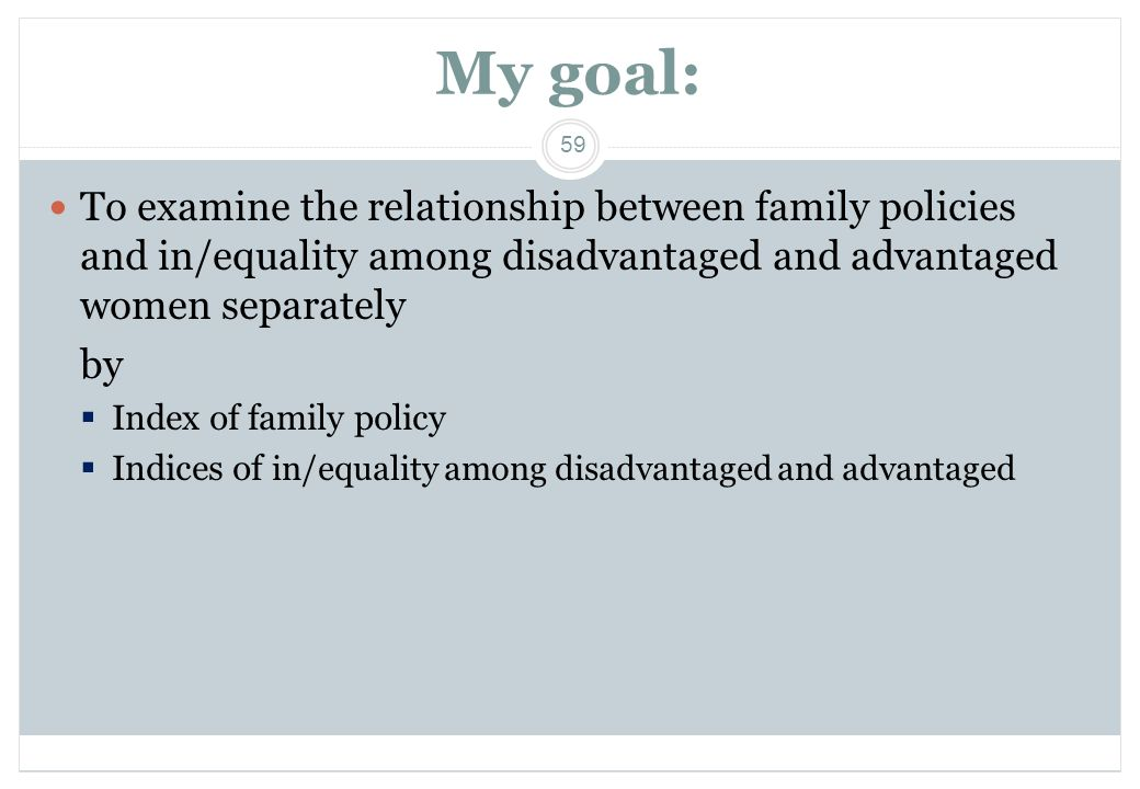 My goal: To examine the relationship between family policies and in/equality among disadvantaged and advantaged women separately.