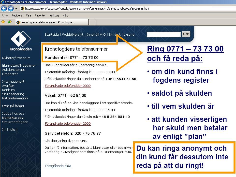 Ring 0771 – 73 73 00 och få reda på: om din kund finns i fogdens register. saldot på skulden. till vem skulden är.