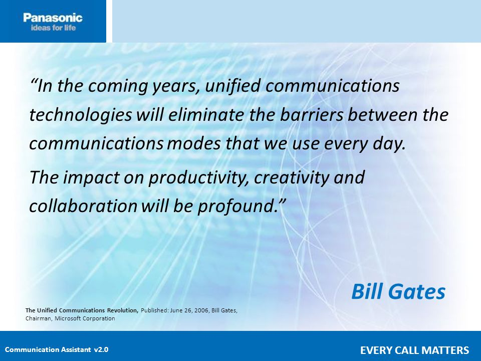 In the coming years, unified communications technologies will eliminate the barriers between the communications modes that we use every day. The impact on productivity, creativity and collaboration will be profound.