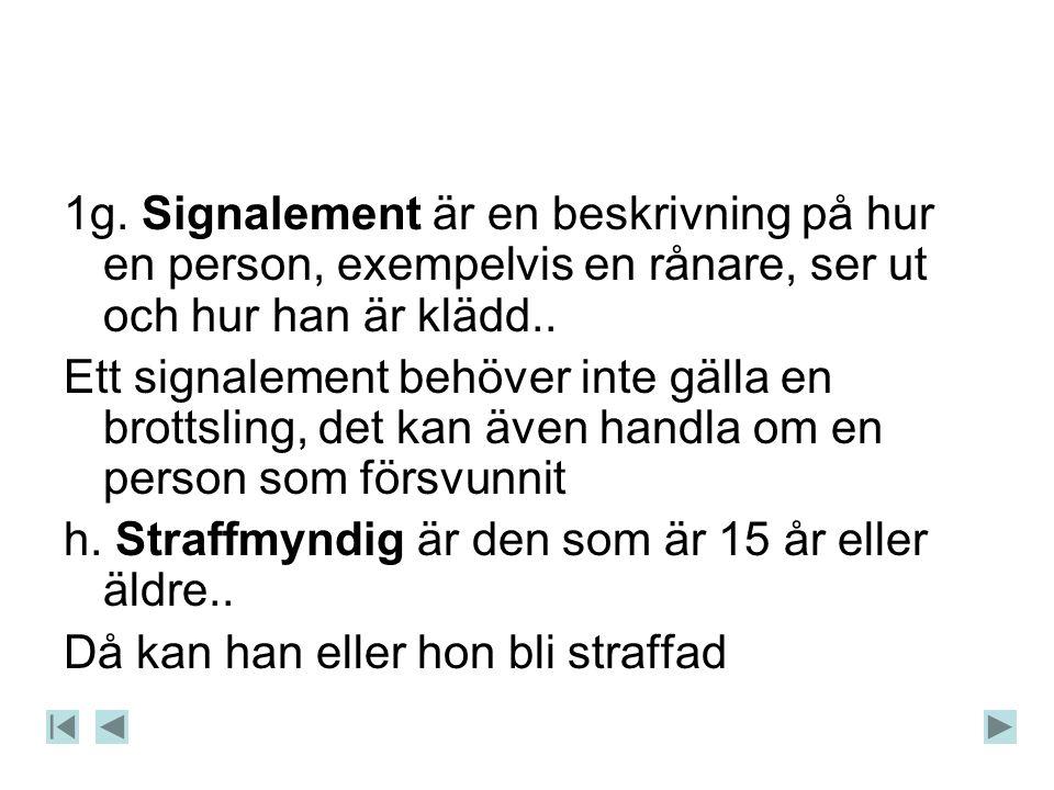 1g. Signalement är en beskrivning på hur en person, exempelvis en rånare, ser ut och hur han är klädd..