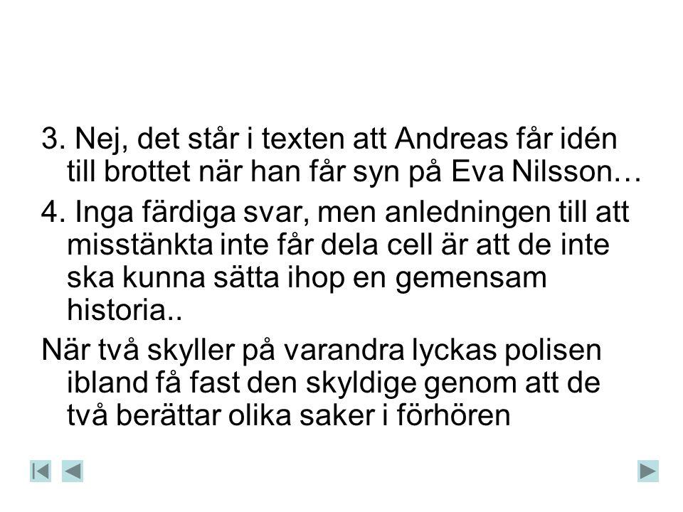 3. Nej, det står i texten att Andreas får idén till brottet när han får syn på Eva Nilsson…