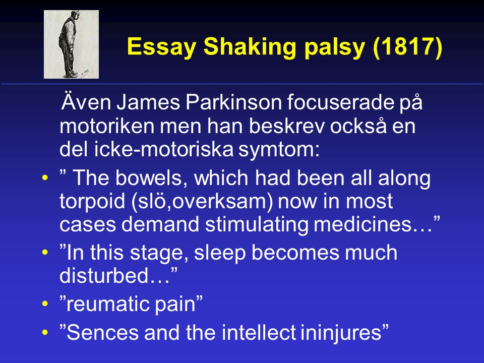 Essay Shaking palsy (1817) Även James Parkinson focuserade på motoriken men han beskrev också en del icke-motoriska symtom: