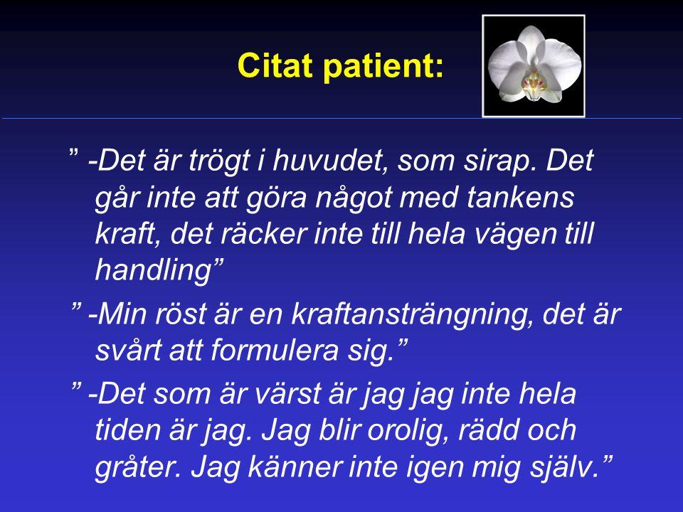 Citat patient: -Det är trögt i huvudet, som sirap. Det går inte att göra något med tankens kraft, det räcker inte till hela vägen till handling