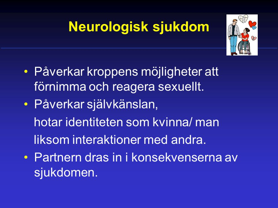 Neurologisk sjukdom Påverkar kroppens möjligheter att förnimma och reagera sexuellt. Påverkar självkänslan,