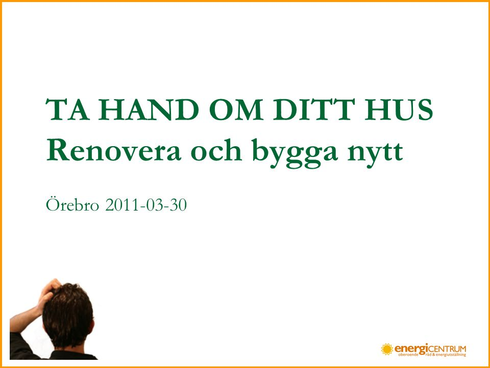 TA HAND OM DITT HUS Renovera och bygga nytt Örebro 2011-03-30