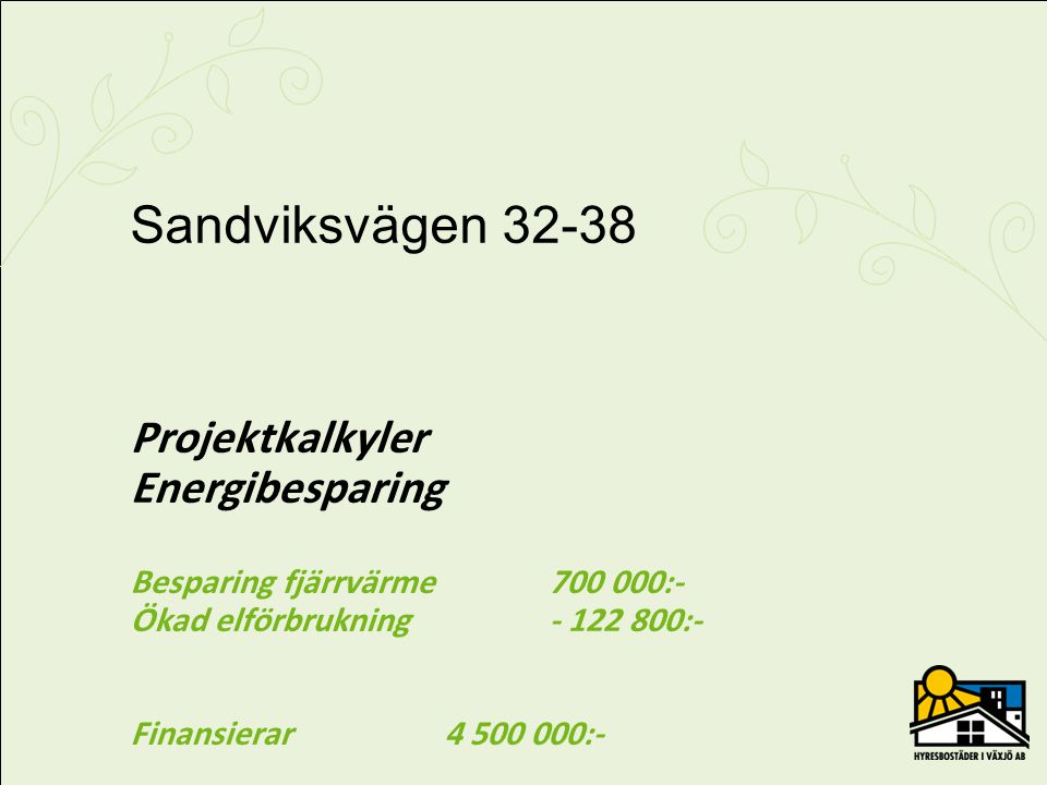 Sandviksvägen 32-38 Projektkalkyler Energibesparing Besparing fjärrvärme 700 000:- Ökad elförbrukning - 122 800:- Finansierar 4 500 000:-