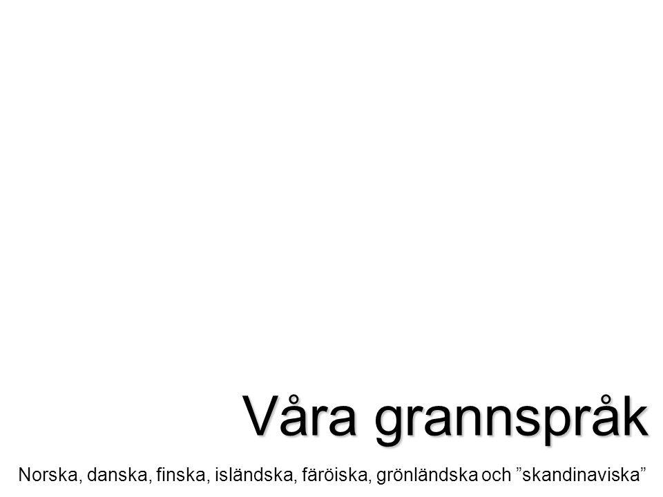 Våra grannspråk Norska, danska, finska, isländska, färöiska, grönländska och skandinaviska