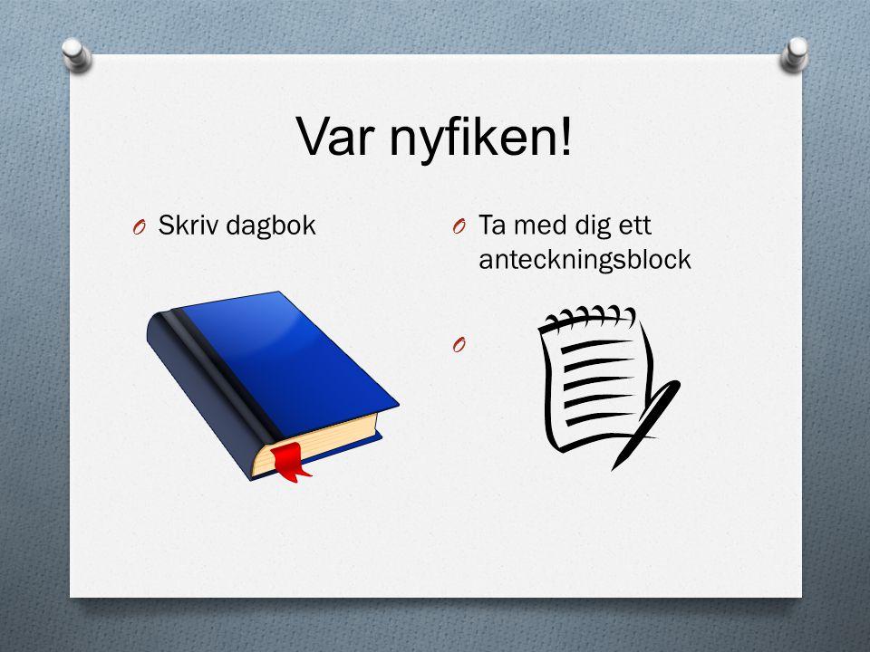 Var nyfiken! Skriv dagbok Ta med dig ett anteckningsblock