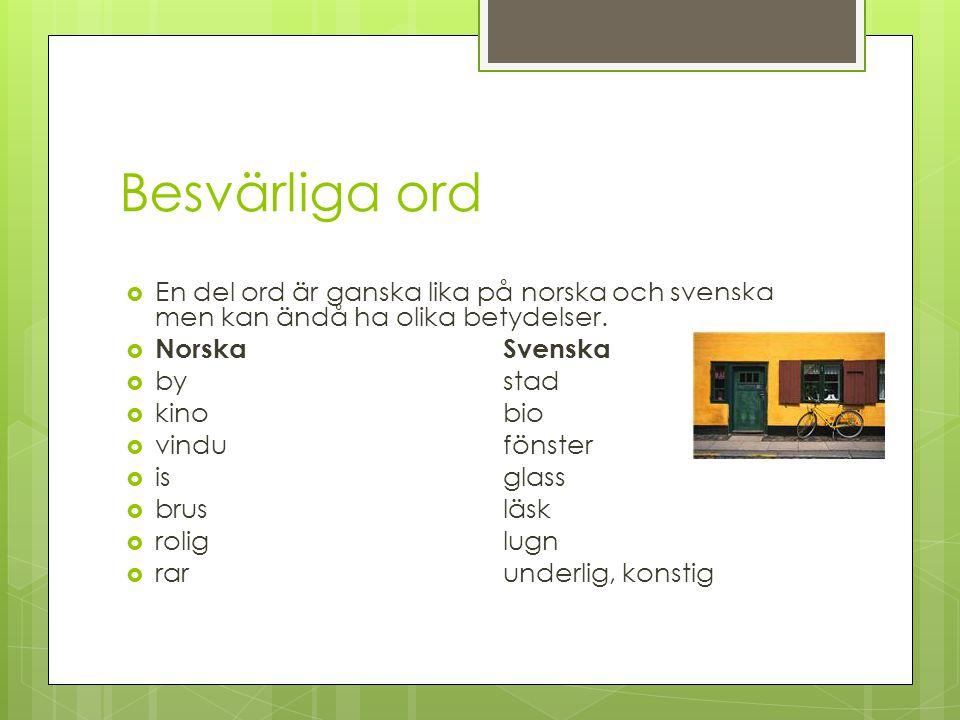 Besvärliga ord En del ord är ganska lika på norska och svenska men kan ändå ha olika betydelser. Norska Svenska.