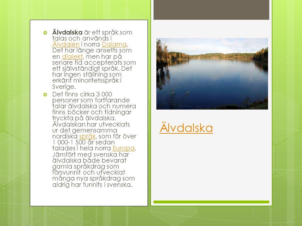 Älvdalska är ett språk som talas och används i Älvdalen i norra Dalarna. Det har länge ansetts som en dialekt, men har på senare tid accepterats som ett självständigt språk. Det har ingen ställning som erkänt minoritetsspråk i Sverige.