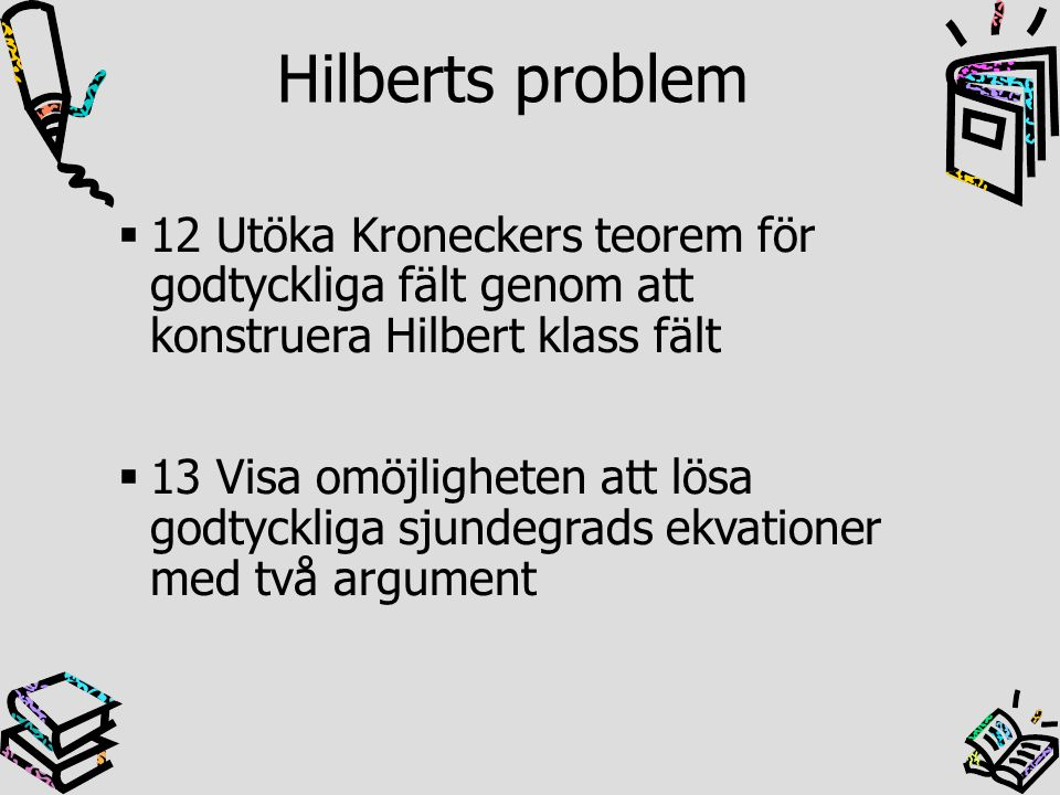 Hilberts problem 12 Utöka Kroneckers teorem för godtyckliga fält genom att konstruera Hilbert klass fält.
