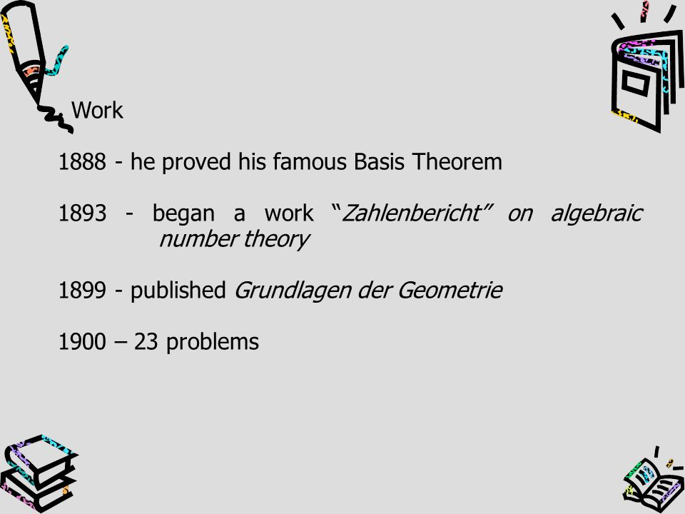 Work 1888 - he proved his famous Basis Theorem. 1893 - began a work Zahlenbericht on algebraic number theory.