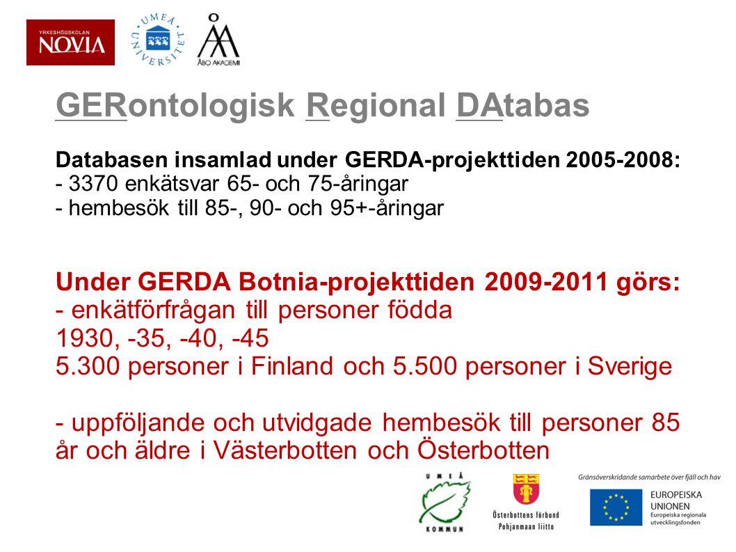 GERontologisk Regional DAtabas Databasen insamlad under GERDA-projekttiden 2005-2008: - 3370 enkätsvar 65- och 75-åringar - hembesök till 85-, 90- och 95+-åringar Under GERDA Botnia-projekttiden 2009-2011 görs: - enkätförfrågan till personer födda 1930, -35, -40, -45 5.300 personer i Finland och 5.500 personer i Sverige - uppföljande och utvidgade hembesök till personer 85 år och äldre i Västerbotten och Österbotten