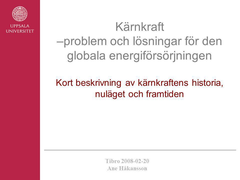 Kärnkraft –problem och lösningar för den globala energiförsörjningen Kort beskrivning av kärnkraftens historia, nuläget och framtiden