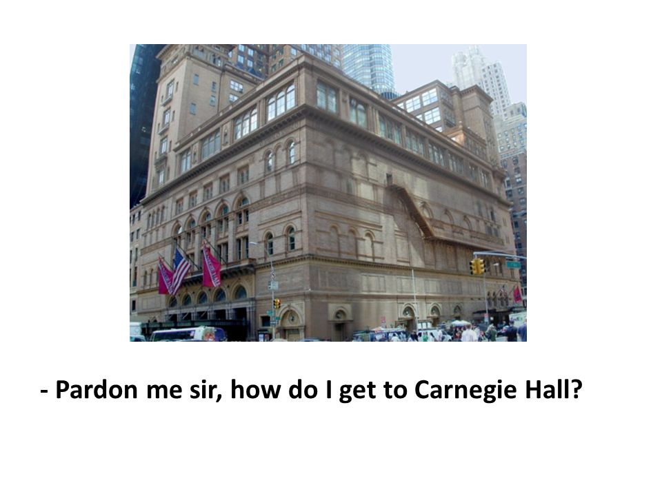 - Pardon me sir, how do I get to Carnegie Hall